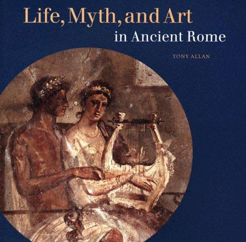 Life, Myth, and Art in Ancient Rome by Tony Allan