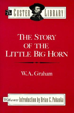 The story of the Little Big Horn by W. A. Graham