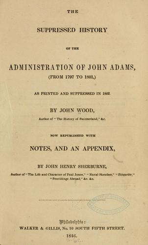 The suppressed history of the administration of John Adams, (from 1797 to 1801,) as printed and suppressed in 1802 by Wood, John