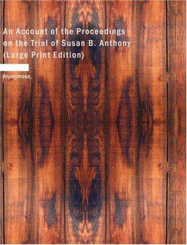 An Account of the Proceedings on the Trial of Susan B. Anthony (Large Print Edition)