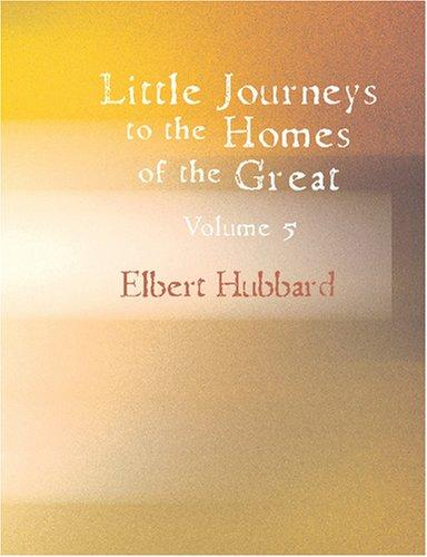 Download Little Journeys to the Homes of the Great, Volume 5 (Large Print Edition)
