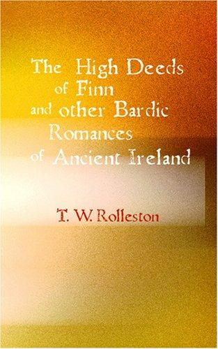 The High Deeds of Finn and other Bardic Fictions of Ancient Ireland by Rolleston, T. W.
