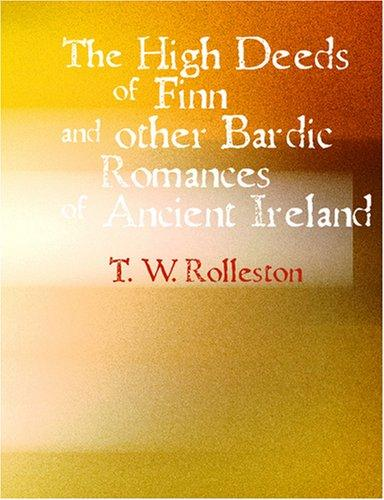 The High Deeds of Finn and other Bardic Fictions of Ancient Ireland (Large Print Edition) by Rolleston, T. W.