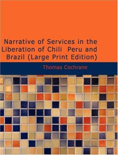 Narrative of Services in the Liberation of Chili Peru and Brazil (Large Print Edition)