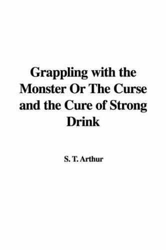 Download Grappling With the Monster or the Curse And the Cure of Strong Drink