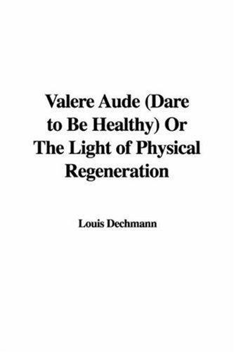 Valere Aude (Dare to Be Healthy) Or The Light of Physical Regeneration