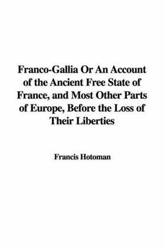 Download Franco-Gallia Or An Account of the Ancient Free State of France, and Most Other Parts of Europe, Before the Loss of Their Liberties