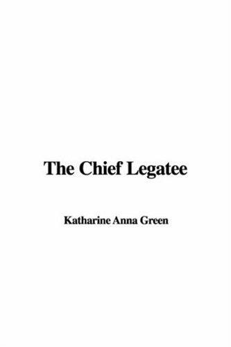 The Chief Legatee by Katharine Anna Green
