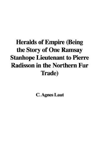 Heralds of Empire (Being the Story of One Ramsay Stanhope Lieutenant to Pierre Radisson in the Northern Fur Trade)