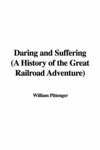 Daring and Suffering (A History of the Great Railroad Adventure) by William Pittenger