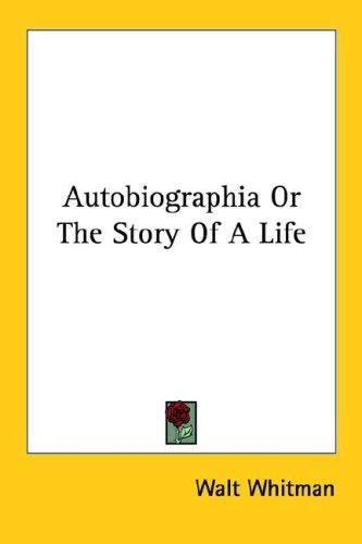 Autobiographia Or The Story Of A Life by Walt Whitman