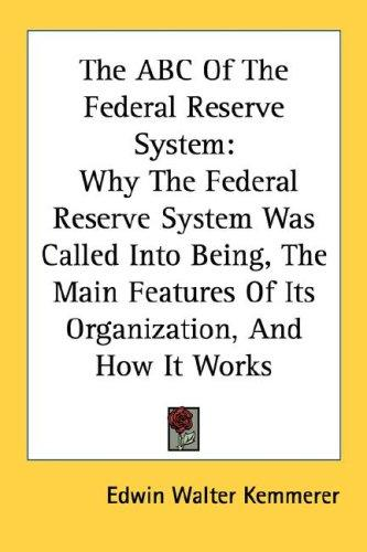 Image for The ABC Of The Federal Reserve System: Why The Federal Reserve System Was Called Into Being, The Main Features Of Its Organization, And How It Works