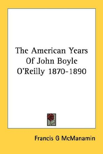 The American Years Of John Boyle O'Reilly 1870-1890