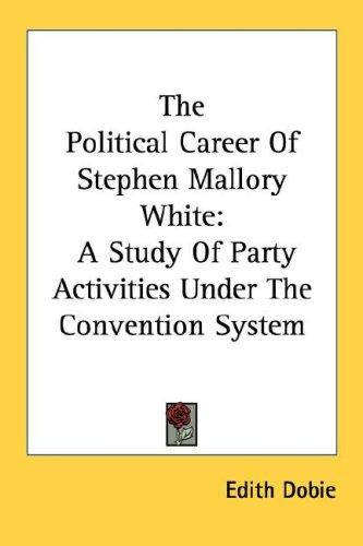 The political career of Stephen Mallory White by Edith Dobie