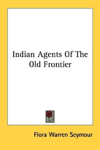 Indian Agents Of The Old Frontier