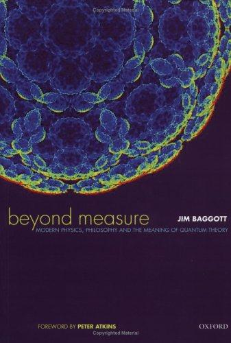 Beyond Measure: Modern Physics, Philosophy, and the Meaning of Quantum Theory, Baggott, Jim; Atkins, Peter (Foreword)