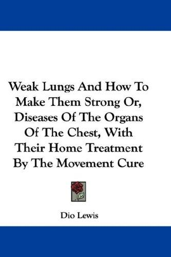 Download Weak Lungs And How To Make Them Strong Or, Diseases Of The Organs Of The Chest, With Their Home Treatment By The Movement Cure