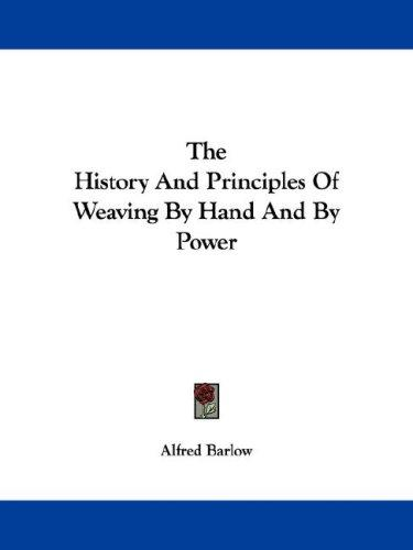 The History And Principles Of Weaving By Hand And By Power