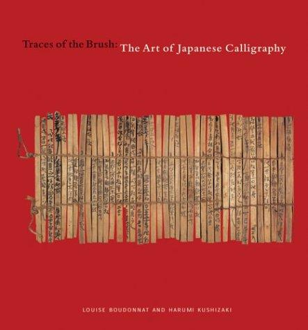 Traces of the Brush: The Art of Japanese Calligraphy, Boudonnat, Louise; Kushizaki, Harumi