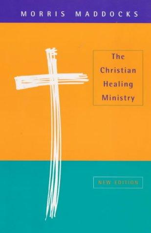 The Christian Healing Ministry by Morris Maddocks