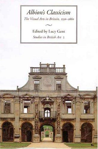 Albion's Classicism: The Visual Arts in Britain, 1550-1660 (Studies in British Art), Gent, Lucy (Editor)