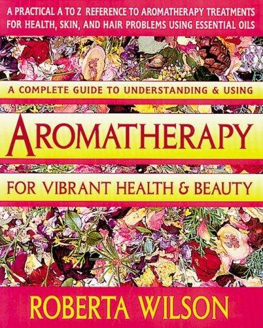 Aromatherapy for vibrant health & beauty by Roberta Wilson