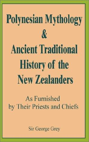Polynesian Mythology & Ancient Traditional History of the New Zealanders Asfurnished by Their Priests and Chiefs by George Grey