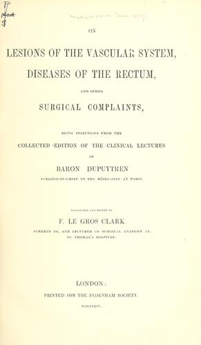 On lesions of the vascular system, diseases of the rectum, and other surgical complaints, being selections from the collected edition of the clinical lectures of Baron Dupuytren ... Tr. and ed. by F. Le Gros Clark. by Guillaume Dupuytren