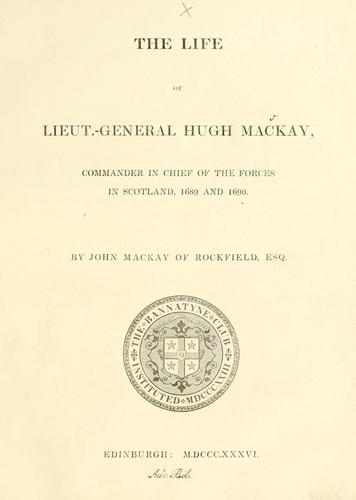 The life of Lieut.-General Hugh Mackay, Commander in Chief of the forces in Scotland, 1689 and 1690 by Bannatyne Club (Edinburgh, Scotland)