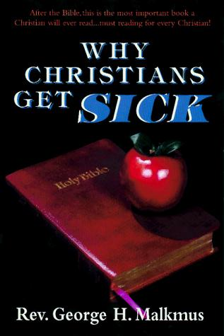 Why Christians Get Sick by George H. Malkmus
