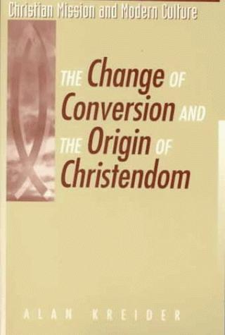 The Change of Conversion and the Origin of Christendom (Christian Mission and Modern Culture) by Alan Kreider