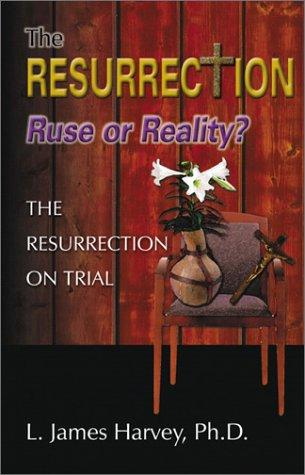 The Resurrection- Ruse of Reality?  by L. James Harvey