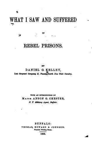 What I saw and suffered in Rebel prisons by Daniel George Kelley