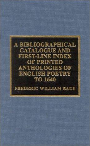A bibliographical catalogue and first-line index of printed anthologies of English poetry to 1640 by Frederic W. Baue