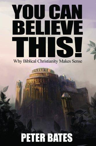 You Can Believe This! Why Biblical Christianity Makes Sense by Peter Bates