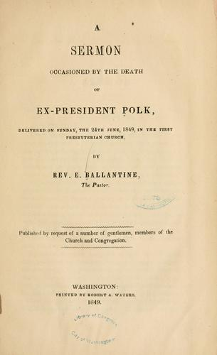 A sermon occasioned by the death of ex-President Polk by E Ballantine