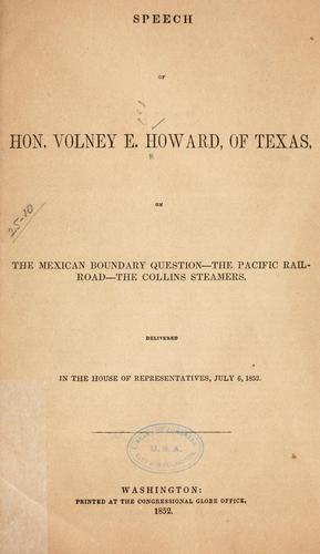 Speech of Hon. Volney E. Howard, of Texas, on the Mexican boundary question--the Pacific railroad--the Collins steamers by Howard, Volney Erskine