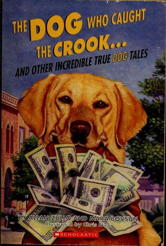 The dog who caught the crook-- and other incredible true dog tales by Allan Zullo