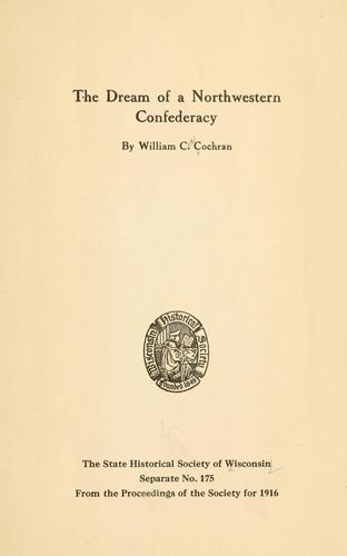 The dream of a northwestern confederacy by Cochran, William Cox