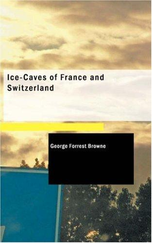 Ice-caves of France And Switzerland by George Forrest Browne