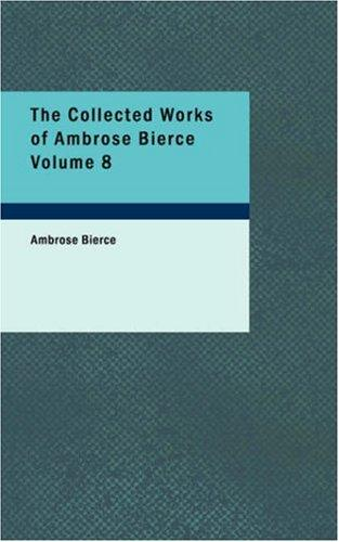 The Collected Works of Ambrose Bierce Volume 8 by Ambrose Bierce