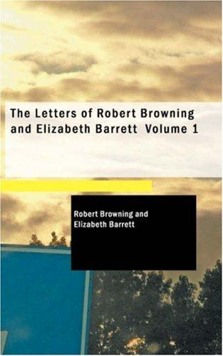 The Letters of Robert Browning and Elizabeth Barrett Volume 1 by Robert Browning