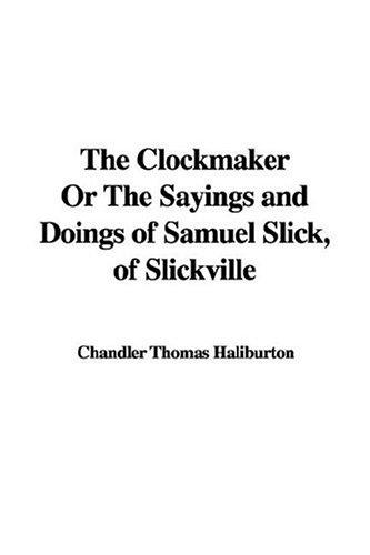 The Clockmaker or the Sayings And Doings of Samuel Slick, of Slickville by Thomas Chandler Haliburton