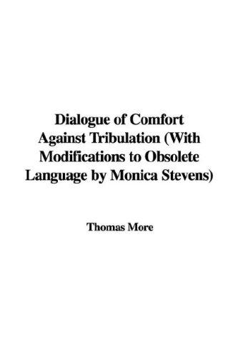 Dialogue of Comfort Against Tribulation (With Modifications to Obsolete Language by Monica Stevens) by Thomas More