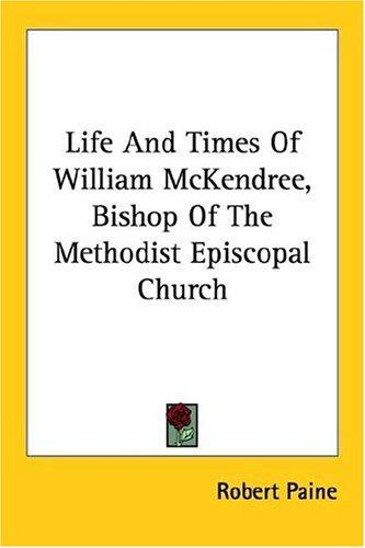 Life And Times Of William McKendree, Bishop Of The Methodist Episcopal Church by Robert Paine