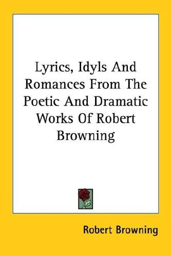 Lyrics, Idyls And Romances From The Poetic And Dramatic Works Of Robert Browning by Robert Browning