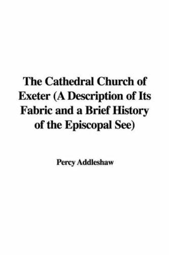 The Cathedral Church of Exeter (A Description of Its Fabric and a Brief History of the Episcopal See) by Percy Addleshaw