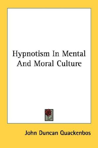 Hypnotism In Mental And Moral Culture by John Duncan Quackenbos