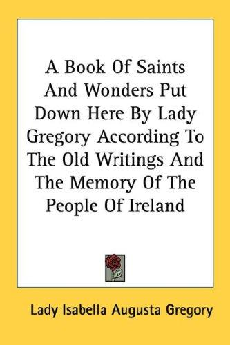 A Book Of Saints And Wonders Put Down Here By Lady Gregory According To The Old Writings And The Memory Of The People Of Ireland by Lady Isabella Augusta Gregory