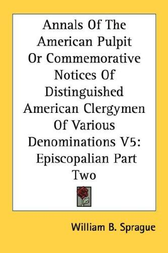 Annals Of The American Pulpit Or Commemorative Notices Of Distinguished American Clergymen Of Various Denominations V5 by William B. Sprague